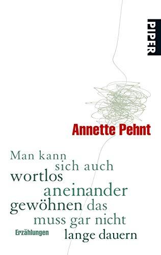 Man kann sich auch wortlos aneinander gewöhnen das muss gar nicht lange dauern: Erzählungen - Pehnt, Annette