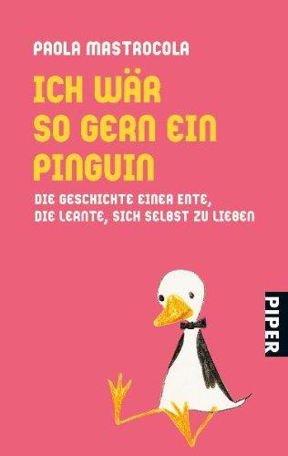 Ich wär so gern ein Pinguin: Die Geschichte einer Ente, die lernte, sich selbst zu lieben - Mastrocola, Paola