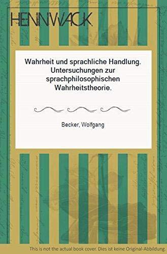 Wahrheit und sprachliche Handlung: Becker, Wolfgang: