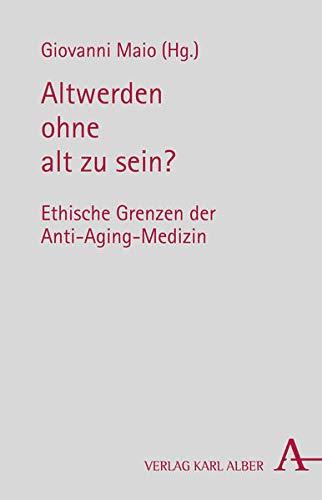 Altwerden ohne alt zu sein? : ethische Grenzen der Anti-Aging-Medizin. Giovanni Maio (Hg.) - Maio, Giovanni (Herausgeber)
