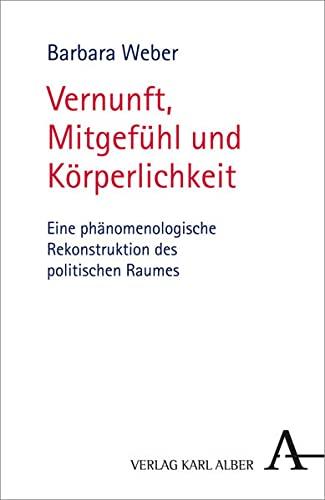 9783495485958: Vernunft, Mitgef�hl und K�rperlichkeit: Eine ph�nomenologische Rekonstruktion des politischen Raumes