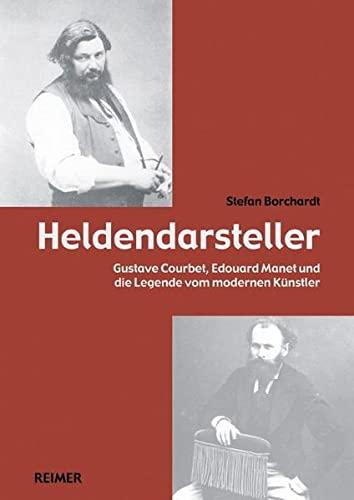 Heldendarsteller: Gustave Courbet, Édouard Manet und die Legende vom modernen Künstler (Paperback):...