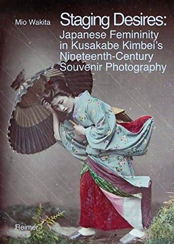 9783496014676: Staging Desires: Japanese Femininity in Kusakabe Kimbei's Nineteenth Century Souvenir Photography