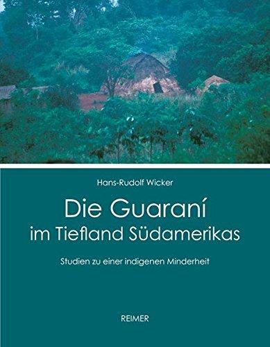 Die Guarani im Tiefland Sudamerikas: Studien zu einer indigenen Minderheit: Hans-Rudolf Wicker