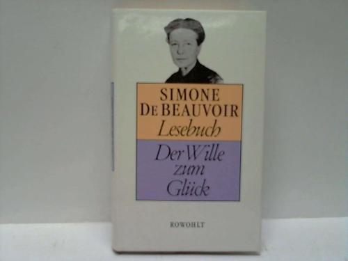 Der Wille zum Glück : Lesebuch. - Beauvoir, Simone de (Verfasser) und Hrsg. Sonia Mickich