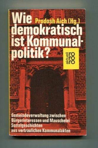 WIE DEMOKRATISCH IST KOMMUNALPOLITIK Gemeindeverwaltung zwischen Buergerinteressen: Aich, Prodosh (Hrsg.)
