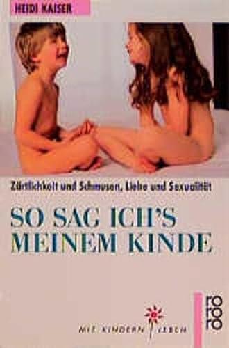 9783499187506: So sag ich's meinem Kinde. Zärtlichkeit und Schmusen, Liebe und Sexualität. (Mit Kindern leben)