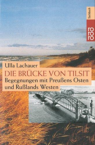 Die Brücke von Tilsit: Begegnungen mit Preußens: Lachauer, Ulla
