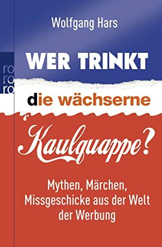 9783499624469: Wer trinkt die wächserne Kaulquappe?: Mythen, Märchen, Missgeschicke aus der Welt der Werbung