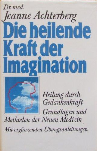 Die heilende Kraft der Imagination. Heilung durch: Achterberg, Dr. med.