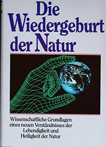 9783502136514: Die Wiedergeburt der Natur. Das neue Verständnis der Lebendigkeit und Heiligkeit der Natur