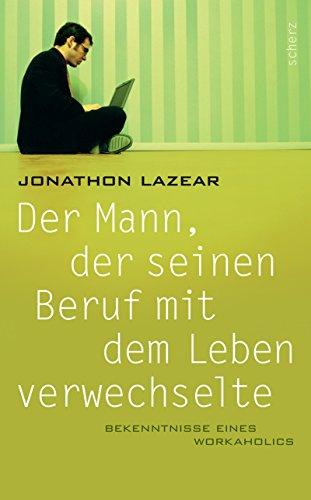 Der Mann, Der Seinen Beruf Mit Dem Leben Verwechselte: Bekenntnisse Eines Workaholics {Originally ...