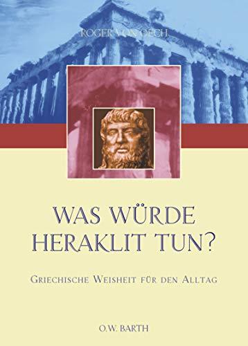 Was würde Heraklit tun? Griechische Weisheit für den Alltag. (9783502610892) by Roger von Oech