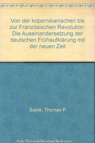 Von der kopernikanischen bis zur Franzosischen Revolution: Die Auseinandersetzung der deutschen Fruhaufklarung mit der neuen Zeit (German Edition) (3503022163) by Saine, Thomas P