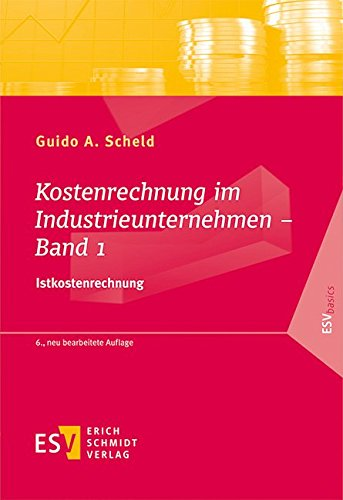 Kostenrechnung im Industrieunternehmen 01: Istkostenrechnung: Guido A. Scheld