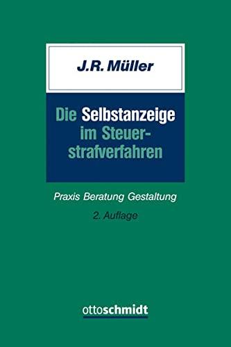 Die Selbstanzeige im Steuerstrafverfahren: Praxis Beratung Gestaltung: Jurgen R. Muller