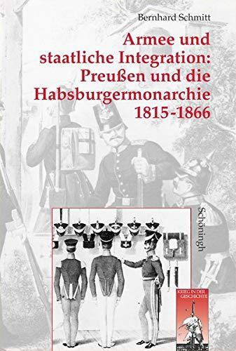 Armee und staatliche Integration: Preußen und die Habsburgmonarchie 1815-1866: Bernhard ...