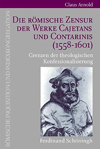 Die Römische Zensur der Werke Cajetans und Contarinis (1558-1601): Grenzen der theologischen ...
