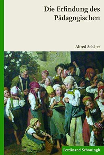 Die Erfindung des Pädagogischen: Alfred Schäfer