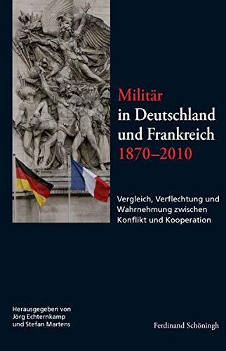 Militär in Deutschland und Frankreich 1870-2010: Vergleich, Verflechtung und Wahrnehmung ...