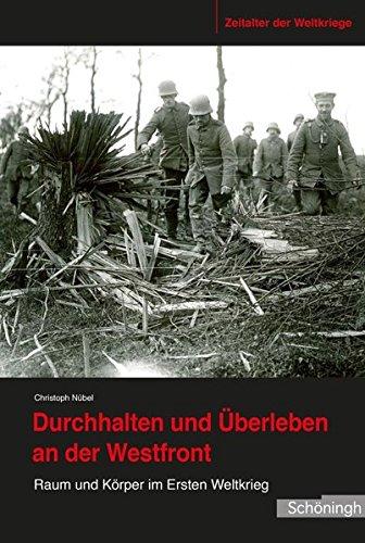 Durchhalten und Uberleben an der Westfront: Raum und Korper im Ersten Weltkrieg: Christoph Nubel