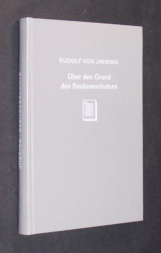 Über den Grund des Besitzesschutzes : eine Revision der Lehre vom Besitz.: Jhering, Rudolf von...