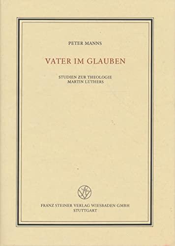 9783515050555: Vater im Glauben: Studien zur Theologie Martin Luthers : Festgabe zum 65. Geburtstag am 10. M�rz 1988 (Ver�ffentlichungen des Instituts f�r europ�ische Geschichte Mainz)