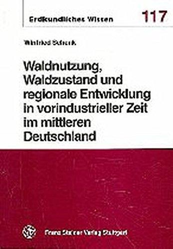 Waldnutzung, Waldzustand und regionale Entwicklung in vorindustrieller Zeit im mittleren ...