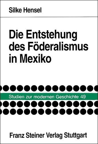 Die Entstehung des Föderalismus in Mexiko. Die: HENSEL, Silke: