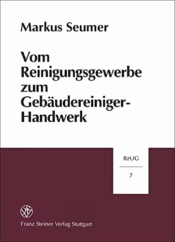 9783515073721: Vom Reinigungsgewerbe Zum Gebaudereiniger-handwerk. Die Entwicklung Der Gewerblichen Gebaudereinigung in Deutschland 1878 Bis 1990 (Beitrage Zur Unternehmensgeschichte (Bzug))