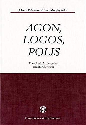 Agon, Logos, Polis: The Greek Achievement and Its Aftermath: Arnason, Johann P., Murphy, Peter