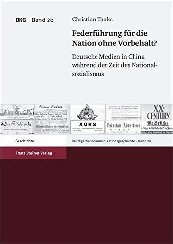 Federfuehrung fuer die Nation ohne Vorbehalt? Deutsche Medien in China wahrend der Zeit des ...