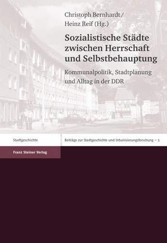 Sozialistische Stadte Zwischen Herrschaft und Selbstbehauptung: Kommunalpolitik, Stadtplanung und ...
