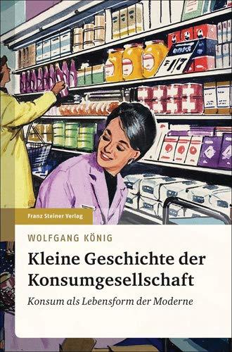 Kleine Geschichte der Konsumgesellschaft: Konsum als Lebensform der Moderne - König, Wolfgang