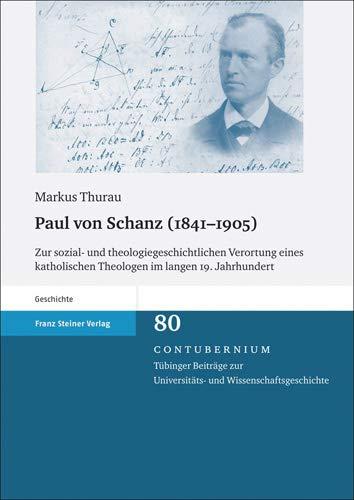 Paul Von Schanz (1841-1905): Zur Sozial- Und Theologiegeschichtlichen Verortung Eines Katholischen Theologen Im Langen 19. Jahrhundert - Thurau, Markus