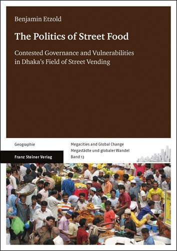 9783515106191: The Politics of Street Food: Contested Governance and Vulnerabilities in Dhaka's Field of Street Vending
