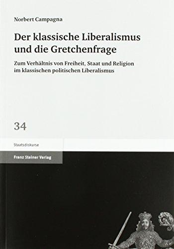 Der klassische Liberalismus und die Gretchenfrage: Zum Verhaltnis von Freiheit, Staat und Religion ...