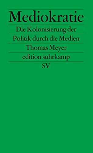 Mediokratie. Die Kolonisierung der Politik durch die: Thomas Meyer