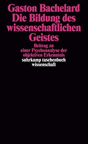 Die Bildung des wissenschaftlichen Geistes: Beitrag zu einer Psychoanalyse der objektiven Erkenntnis (9783518282687) by Gaston Bachelard