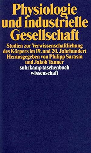 Physiologie und industrielle Gesellschaft Studien zur Verwissenschaftlichung des Körpers im 19. und 20. Jahrhundert - Sarasin, Philipp [Hrsg.]