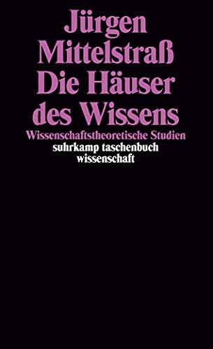 Die Häuser des Wissens : wissenschaftstheoretische Studien. Jürgen Mittelstraß / Suhrkamp-Taschenbuch Wissenschaft ; 1390 - Mittelstraß, Jürgen (Verfasser)