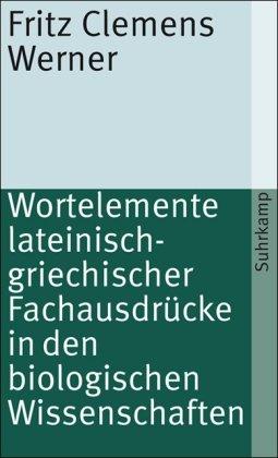 Wortelemente lateinisch-griechischer Fachausdrücke in den biologischen Wissenschaften: Fritz Clemens Werner