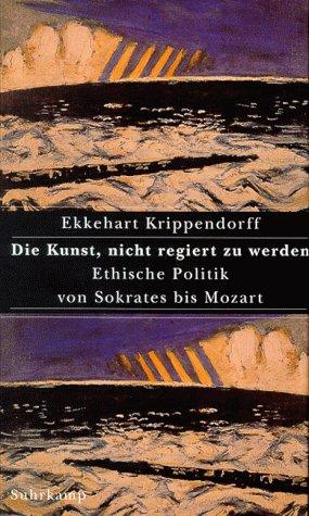 Die Kunst, nicht regiert zu werden. Ethische Politik von Sokrates bis Mozart: Krippendorff, ...