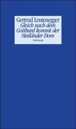 Gleich nach dem Gotthard kommt der Mailänder Dom: Geschichten und andere Prosa - Leutenegger, Gertrud