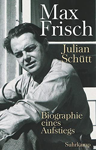 Max Frisch : Biographie eines Aufstiegs - Julian Schütt