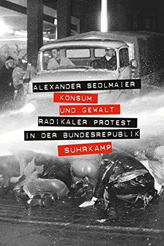Konsum und Gewalt: Radikaler Protest in der Bundesrepublik (Hardback): Alexander Sedlmaier