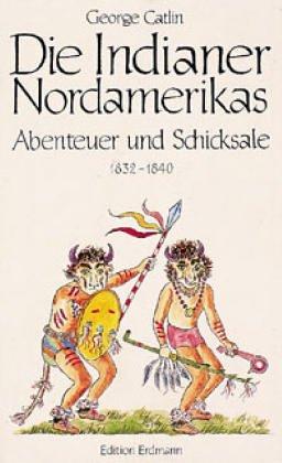 Die Indianer Nordamerikas [1832-1840]. Abenteuer und Schicksale. - GESCHICHTE, - Catlin George und Ernst Bartsch (Neubearb.)