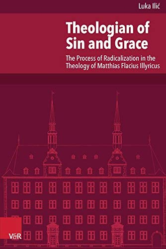 Theologian of Sin and Grace: The Process of Radicalization in the Theology of Matthias Flacius ...