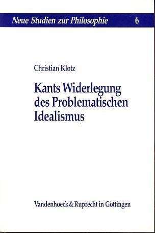 Kants Widerlegung des Problematischen Idealismus. Neue Studien: Klotz,Christian