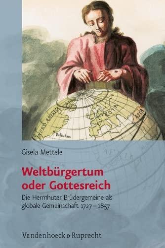 Weltburgertum Oder Gottesreich: Die Herrnhuter Brudergemeine Als Globale Gemeinschaft 1727-1857 (...